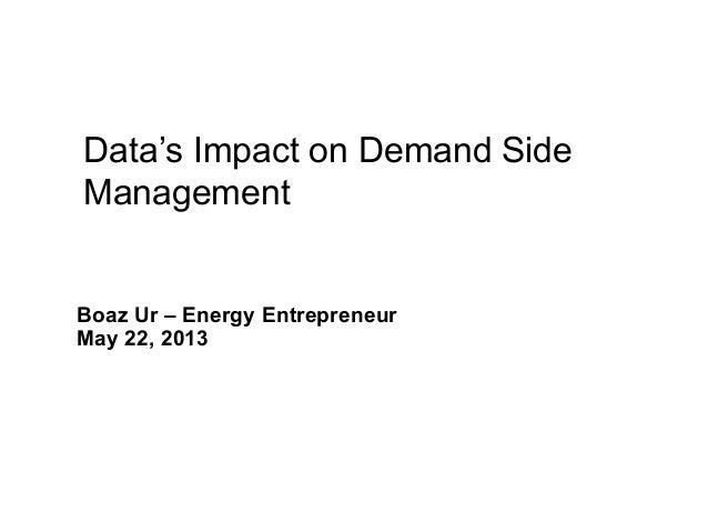 1Data Enabled Energy Efficiencyand Demand ResponseBoaz Ur – Energy EntrepreneurMay 22, 2013Data's Impact on Demand SideMan...