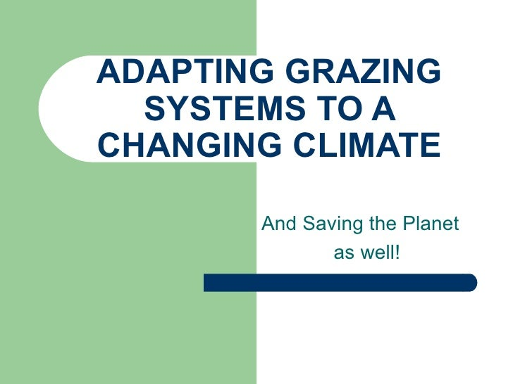 ADAPTING GRAZING SYSTEMS TO A CHANGING CLIMATE And Saving the Planet  as well!