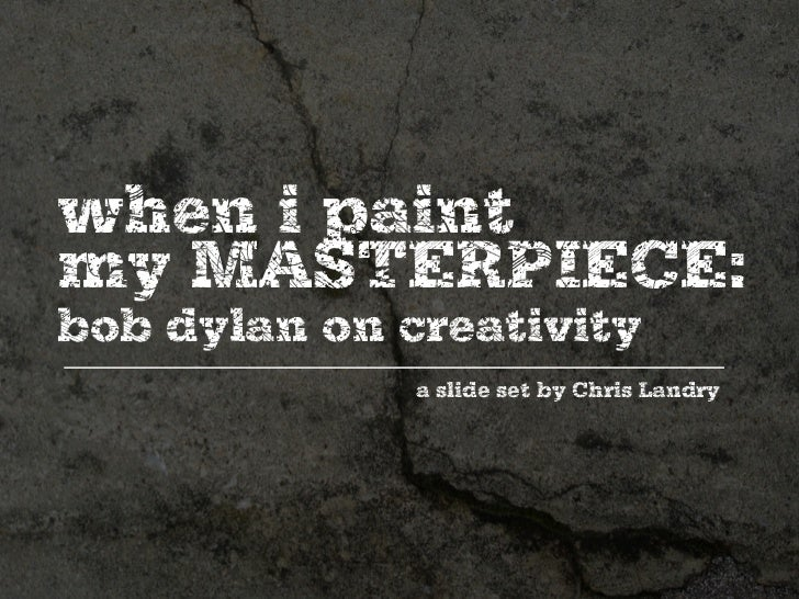when i paint my MASTERPIECE: bob dylan on creativity               a slide set by Chris Landry