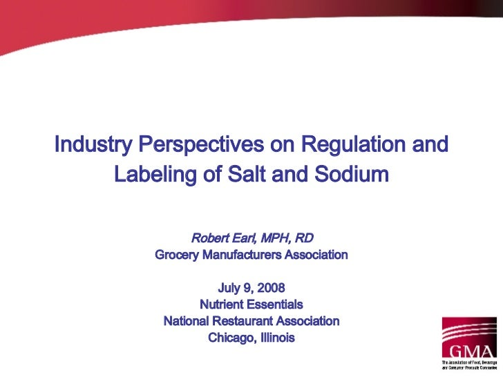 Industry Perspectives on Regulation and Labeling of Salt and Sodium Robert Earl, MPH, RD Grocery Manufacturers Association...