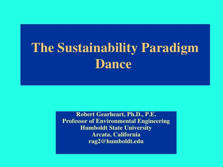 The Sustainability Paradigm           Dance            Robert Gearheart, Ph.D., P.E.     Professor of Environmental Engine...
