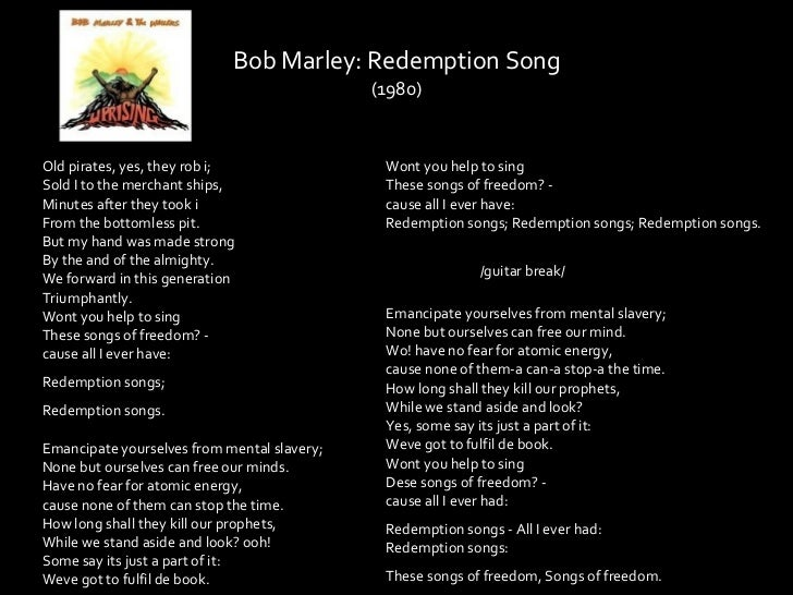 redemption song Lifting material from a speech by pan-africanist marcus garvey, calling for a second emanicipation from mental slavery, redemption song is.