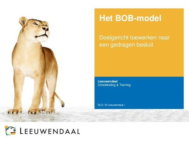 Het BOB-model  Doelgericht toewerken naar een gedragen besluit  Leeuwendaal  Ontwikkeling & Training  DLO   © Leeuwendaal  