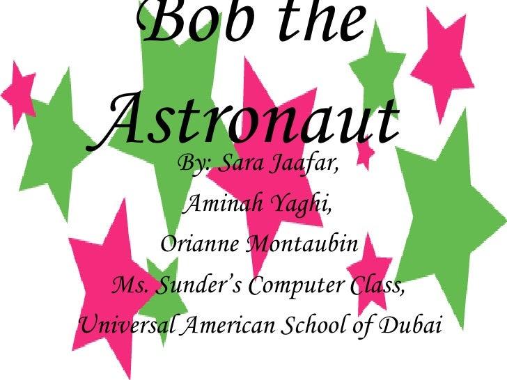 Bob the Astronaut   By: Sara Jaafar, Aminah Yaghi, Orianne Montaubin Ms. Sunder's Computer Class, Universal American Schoo...
