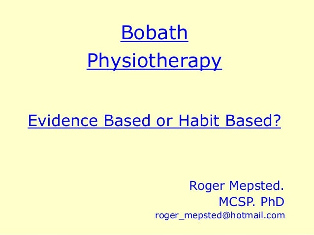 Bobath Physiotherapy Evidence Based or Habit Based? Roger Mepsted. MCSP. PhD roger_mepsted@hotmail.com