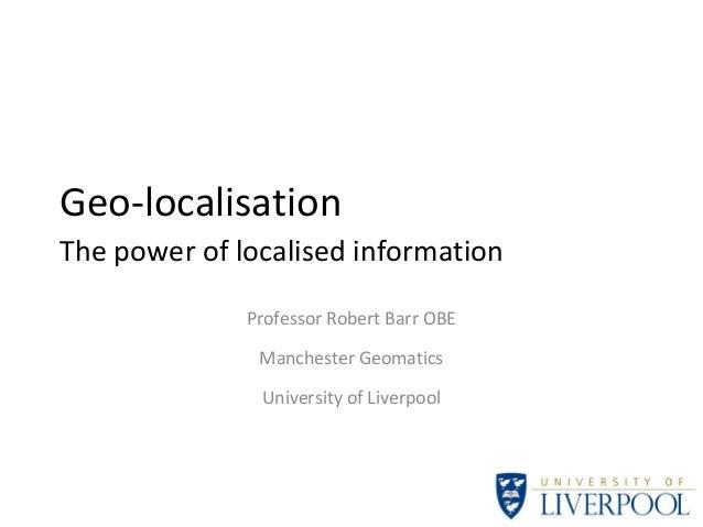 Geo-localisation The power of localised information Professor Robert Barr OBE Manchester Geomatics University of Liverpool