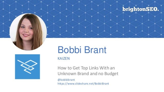 Bobbi Brant KAIZEN How to Get Top Links With an Unknown Brand and no Budget @bobbibrant https://www.slideshare.net/BobbiBr...