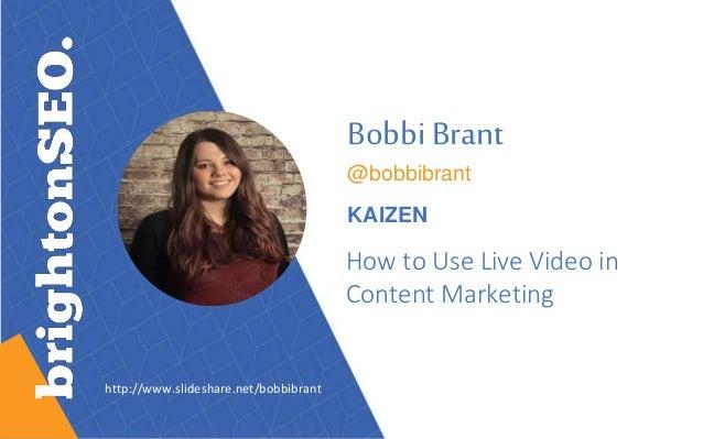 Bobbi Brant @bobbibrant KAIZEN How to Use Live Video in Content Marketing http://www.slideshare.net/bobbibrant