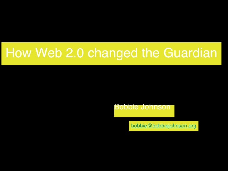 How Web 2.0 changed the Guardian Bobbie Johnson [email_address]
