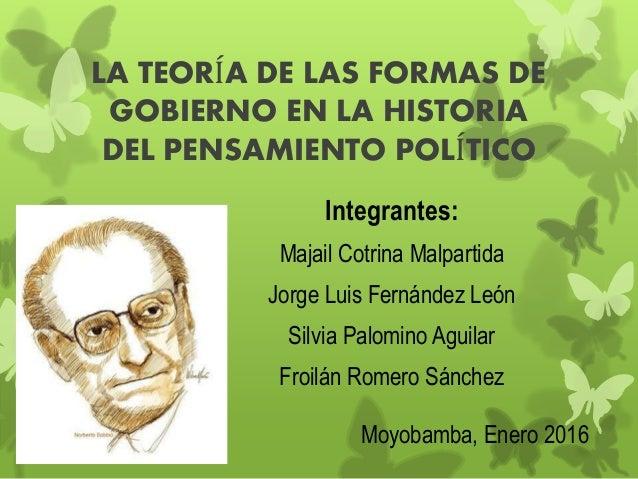LA TEORÍA DE LAS FORMAS DE GOBIERNO EN LA HISTORIA DEL PENSAMIENTO POLÍTICO Moyobamba, Enero 2016 Integrantes: Majail Cotr...