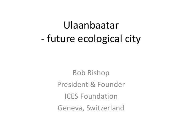 Ulaanbaatar - future ecological city Bob Bishop President & Founder ICES Foundation Geneva, Switzerland
