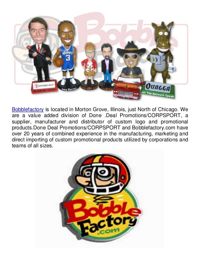 Bobblefactory is located in Morton Grove, Illinois, just North of Chicago. We  are a value added division of Done .Deal Pr...
