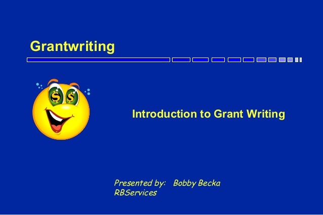 Grantwriting Introduction to Grant Writing Presented by: Bobby Becka RBServices