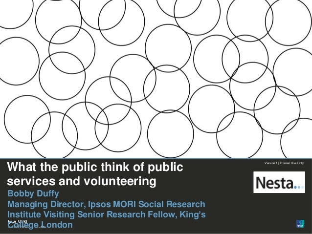 1  Version 1 | Public  © Ipsos MORI  Version 1 | Internal Use Only  What the public think of public services and volunteer...