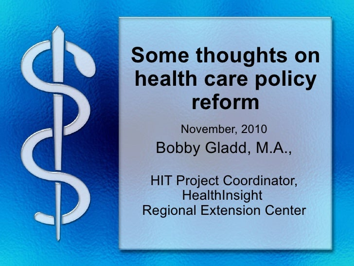 Some thoughts onhealth care policy      reform      November, 2010   Bobby Gladd, M.A.,  HIT Project Coordinator,       He...