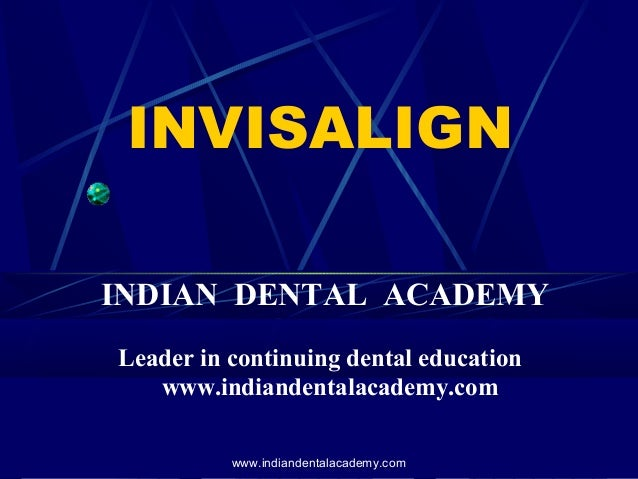 INVISALIGN INDIAN DENTAL ACADEMY Leader in continuing dental education www.indiandentalacademy.com www.indiandentalacademy...
