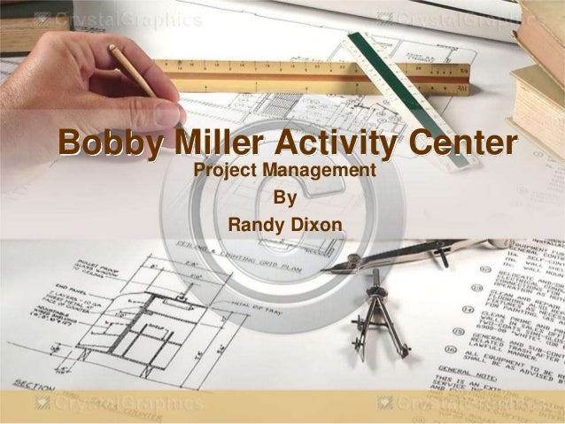 Bobby Miller Activity Center        Project Management                 By            Randy Dixon