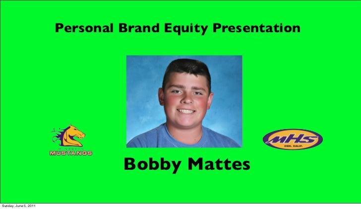 Personal Brand Equity Presentation                                Bobby MattesSunday, June 5, 2011