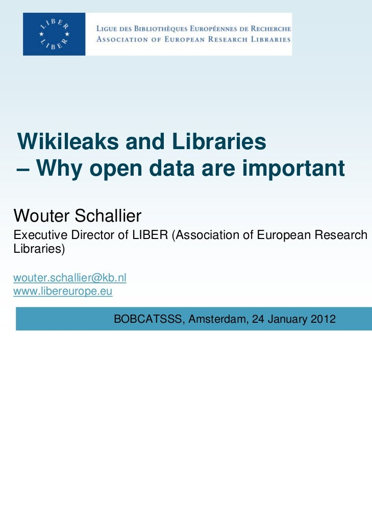 Wikileaks and Libraries– Why open data are importantWouter SchallierExecutive Director of LIBER (Association of European R...