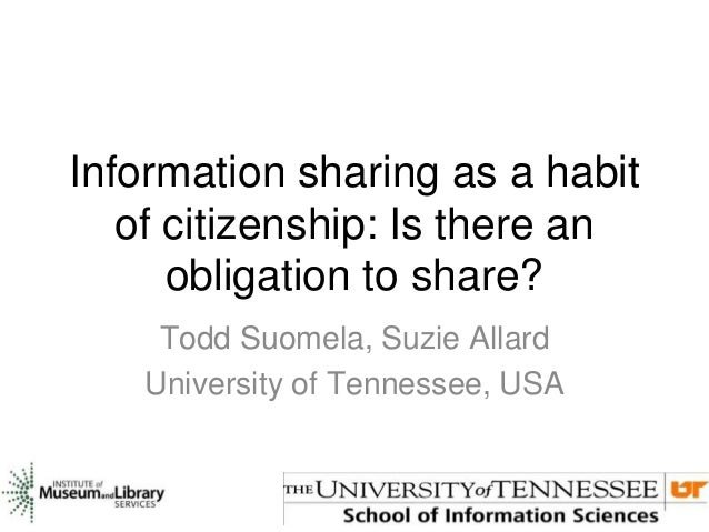 Information sharing as a habit of citizenship: Is there an obligation to share? Todd Suomela, Suzie Allard University of T...