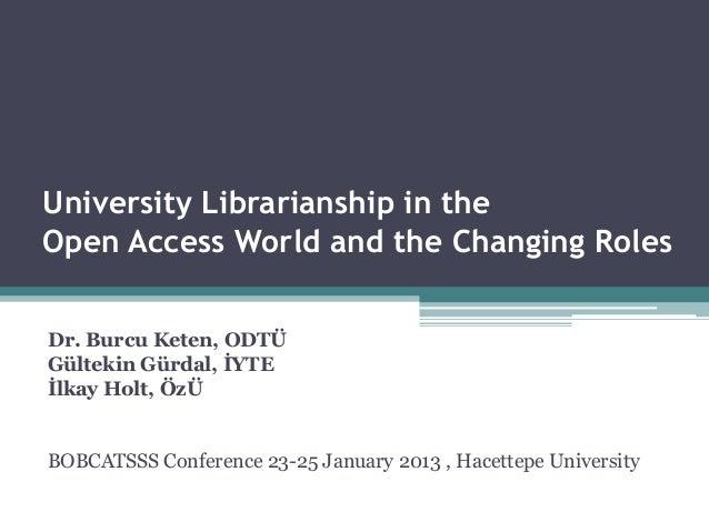 University Librarianship in theOpen Access World and the Changing RolesDr. Burcu Keten, ODTÜGültekin Gürdal, İYTEİlkay Hol...