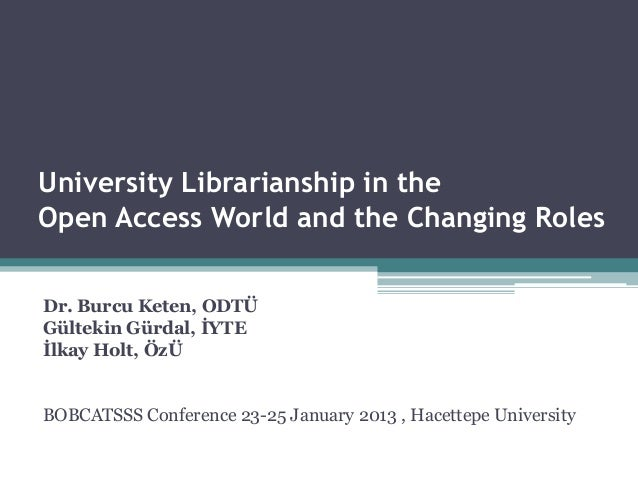 University Librarianship in theOpen Access World and the Changing RolesDr. Burcu Keten, ODTÜGültekin Gürdal, İYTEİlkay Hol...