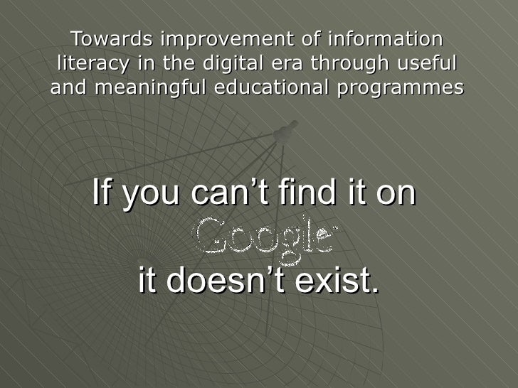 If you can't find it on  it doesn't exist . Towards improvement of information literacy in the digital era through useful ...