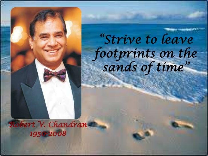"""Strive to leave footprints on the sands of time""<br />Robert V. Chandran<br />1950-2008<br />"