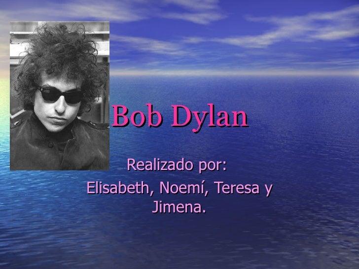 Bob   Dylan Realizado por:  Elisabeth, Noemí, Teresa y Jimena.