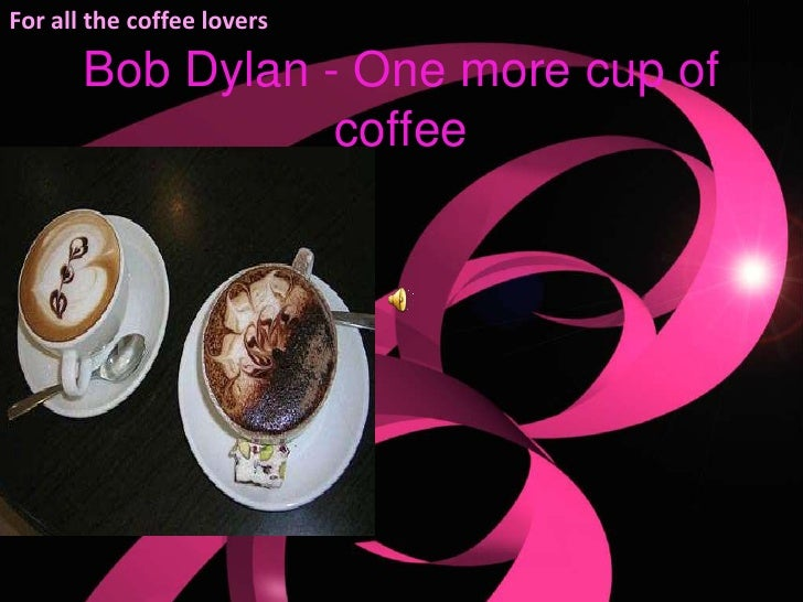 For all the coffee lovers<br />Bob Dylan - One more cup of coffee <br />