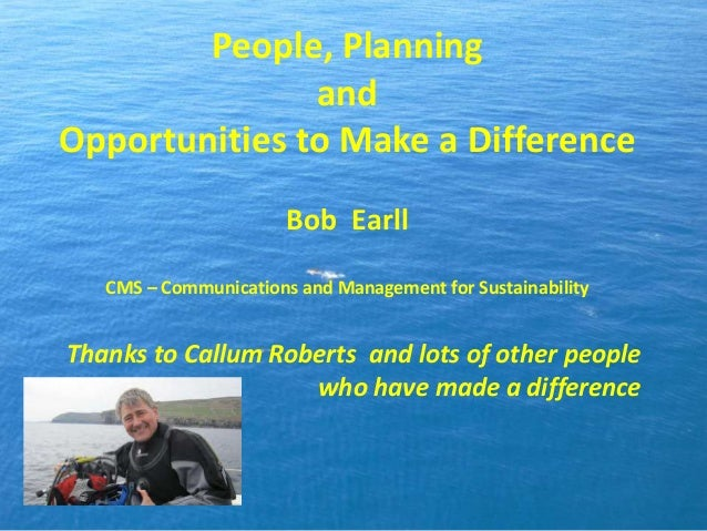 People, Planning and Opportunities to Make a Difference Bob Earll CMS – Communications and Management for Sustainability T...