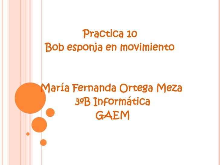 Practica 10Bob esponja en movimientoMaría Fernanda Ortega Meza       3ºB Informática            GAEM