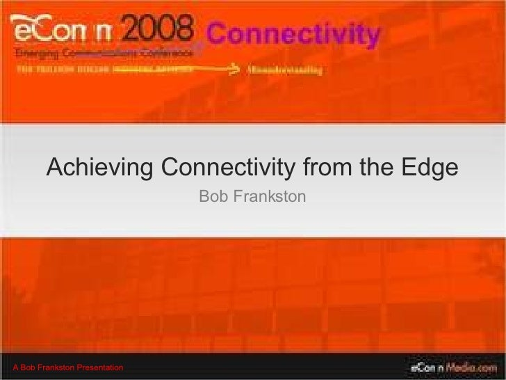 Achieving Connectivity from the Edge Bob Frankston