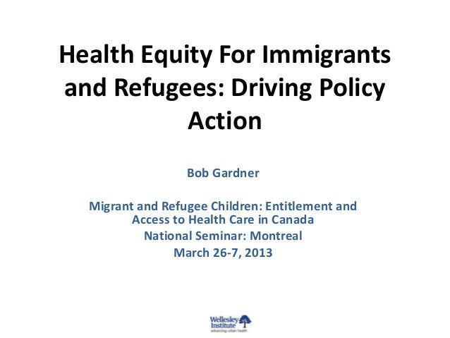 Health Equity For Immigrantsand Refugees: Driving Policy           Action                  Bob Gardner  Migrant and Refuge...