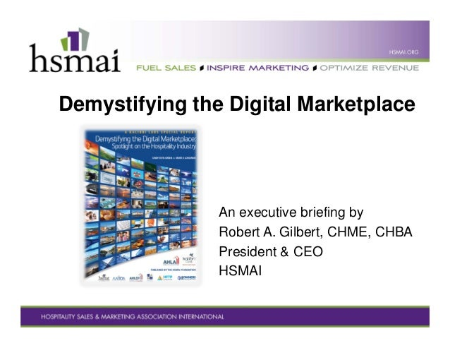 Demystifying the Digital Marketplace An executive briefing by Robert A. Gilbert, CHME, CHBA President & CEO HSMAI