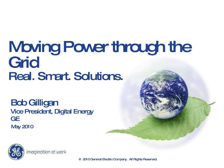 Moving Power through the Grid  Real. Smart. Solutions. Bob Gilligan Vice President, Digital Energy GE May 2010 @ 2010 Gene...