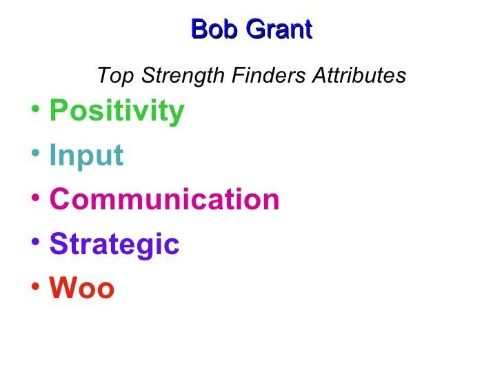 Bob Grant Top Strength Finders Attributes <ul><li>Positivity </li></ul><ul><li>Input </li></ul><ul><li>Communication </li>...