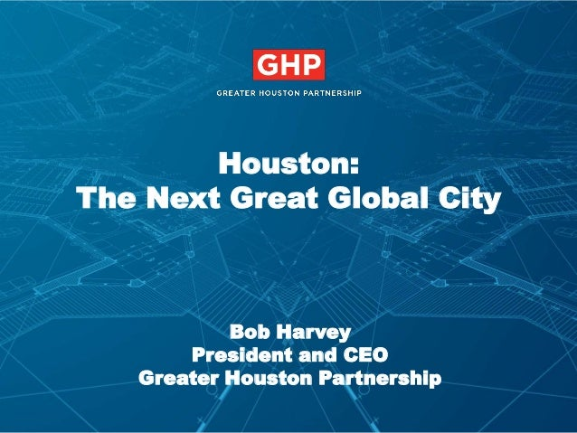 Houston: The Next Great Global City  Bob Harvey President and CEO Greater Houston Partnership