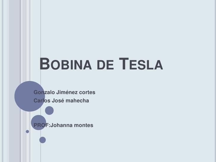 BOBINA DE TESLAGonzalo Jiménez cortesCarlos José mahechaPROF:Johanna montes