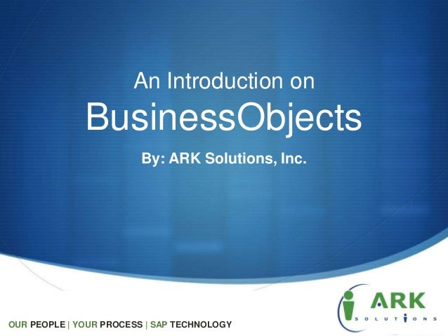 People Process TechnologyAn Introduction onBusinessObjectsBy: ARK Solutions, Inc.OUR PEOPLE   YOUR PROCESS   SAP TECHNOLOGY