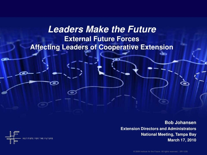 Leaders Make the FutureExternal Future Forces Affecting Leaders of Cooperative Extension<br />Bob Johansen<br />Extension ...