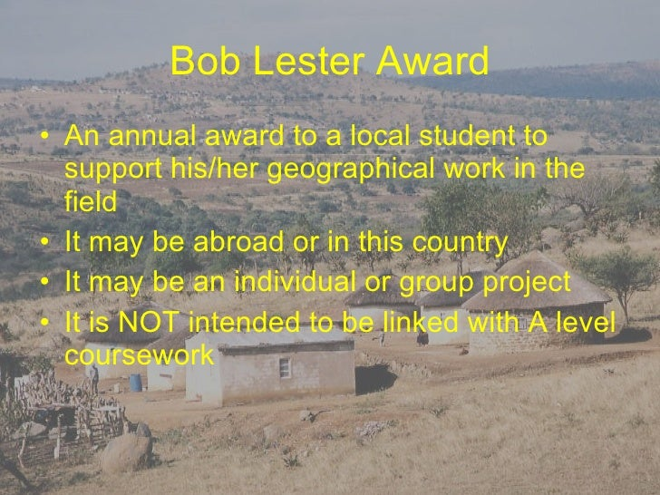 Bob Lester Award <ul><li>An annual award to a local student to support his/her geographical work in the field </li></ul><u...