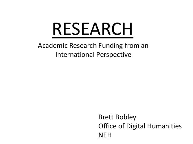 RESEARCH Academic Research Funding from an International Perspective  Brett Bobley Office of Digital Humanities NEH