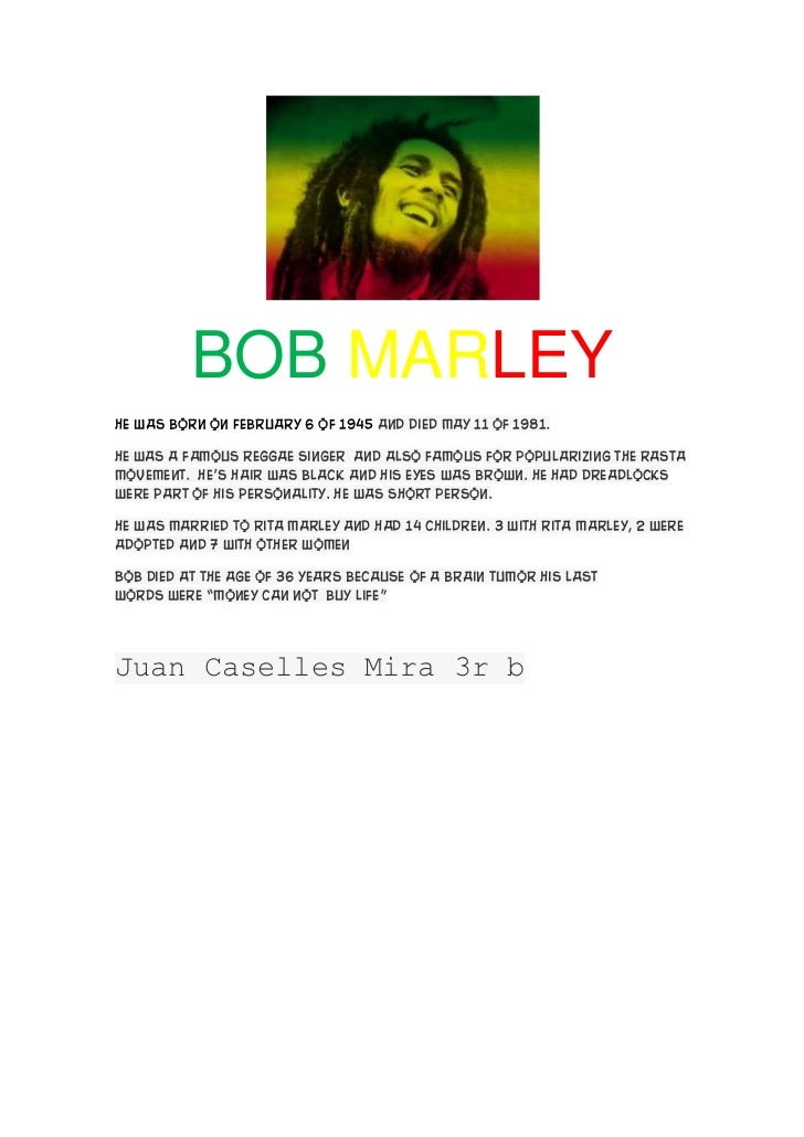 BOB MARLEYHe was born on February 6 of 1945 and died May 11 of 1981.He was a famous reggae Singer and also famous for popu...