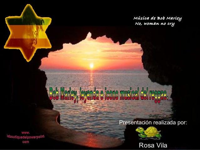 Música de Bob Marley  No, woman no cry  Presentación realizada por:  Rosa Vila