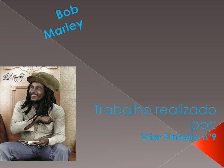 Bob Marley  <br />Trabalho realizado por:<br />Vitor Pinheiro nº9 <br />