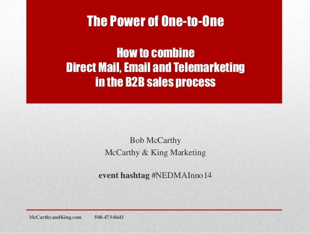 The Power of One-to-One How to combine Direct Mail, Email and Telemarketing in the B2B sales process Bob McCarthy McCarthy...