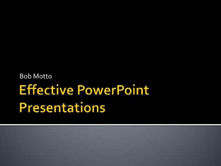 Effective PowerPoint Presentations<br />Bob Motto<br />