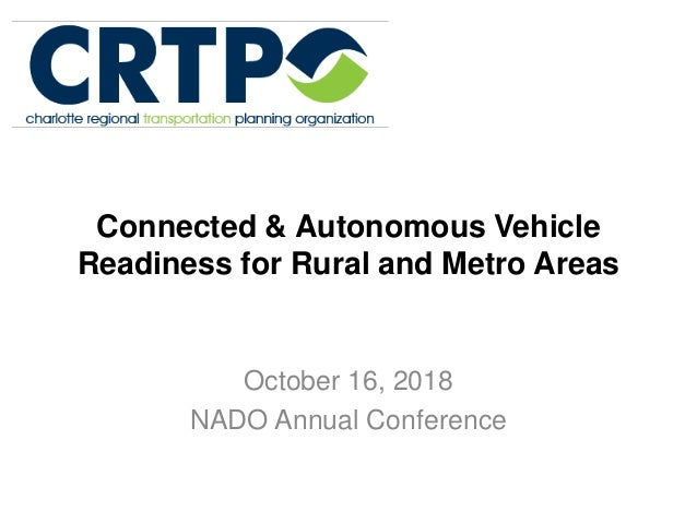 Connected & Autonomous Vehicle Readiness for Rural and Metro Areas October 16, 2018 NADO Annual Conference