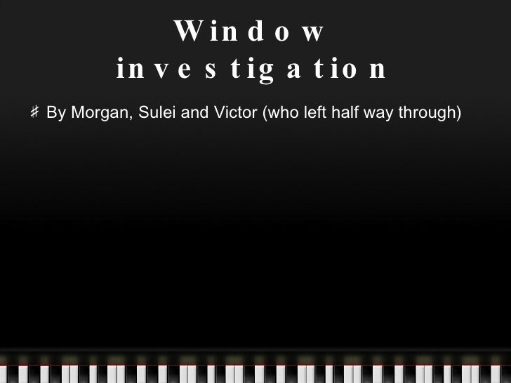 Window investigation <ul><li>By Morgan, Sulei and Victor (who left half way through) </li></ul>